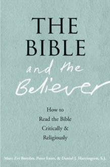 The Bible and the Believer: How to Read the Bible Critically and Religiously - Marc Zvi Brettler, Peter Enns, Daniel J. Harrington