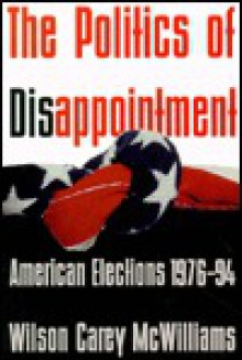 The Politics of Disappointment: American Elections, 1976-94 - Wilson Carey McWilliams