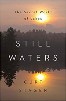Still Waters: The Secret World of Lakes - Curt Stager