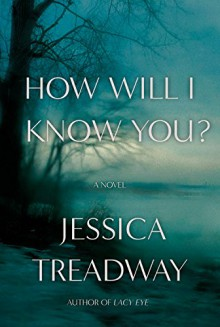 How Will I Know You?: A Novel - Jessica Treadway