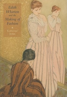 Edith Wharton and the Making of Fashion - Katherine Joslin