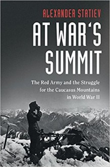 At War's Summit: The Red Army and the Struggle for the Caucasus Mountains in World War II - Alexander Statiev