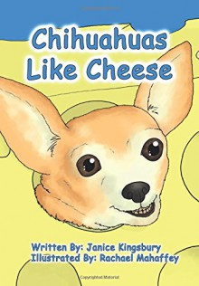 Chihuahuas Like Cheese - Mrs Janice Wills kingsbury,Rachael Mahaffey
