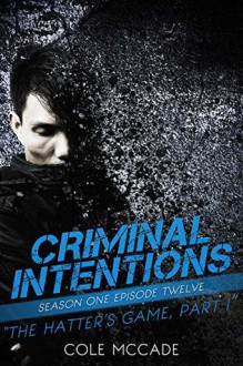 The Hatter's Game: Part I (Criminal Intentions: Season One #12) - Cole McCade