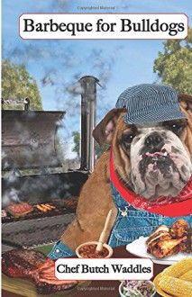 Barbeque for Bulldogs: Gourmet Recipes for Dogs & Dog Lovers (Cookbooks from The Canine Cuisine Team) (Volume 2) - John Morris