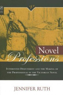 NOVEL PROFESSIONS: INTERESTED DISINTEREST AND THE MAKING OF THE VICTORIAN NOVEL - JENNIFER RUTH