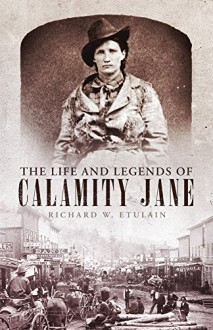 The Life and Legends of Calamity Jane (The Oklahoma Western Biographies) - Richard W. Etulain