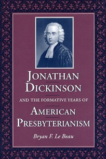 Jonathan Dickinson and the Formative Years of American Presbyterianism - Bryan F. Le Beau
