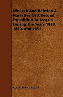 Nineveh and Babylon a Narrative of a Second Expedition to Assyria During the Years 1848, 1850, and 1851 - Austen Henry Layard