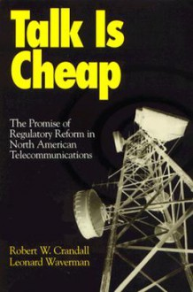 Talk Is Cheap: The Promise of Regulatory Reform in North American Telecommunications - Robert W. Crandall