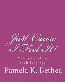 Just 'Cause I Feel It! - Pamela K. Bethea