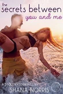 The Secrets Between You and Me (Stolen Kiss Book 2) - Shana Norris