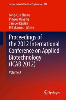 Proceedings of the 2012 International Conference on Applied Biotechnology (ICAB 2012): Volume 3 (Lecture Notes in Electrical Engineering) - Tong-Cun Zhang, Pingkai Ouyang, Samuel Kaplan, Bill Skarnes