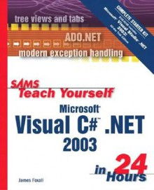 Sams Teach Yourself Microsoft Visual C# .Net 2003 in 24 Hours Complete Starter Kit - James D. Foxall