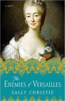 The Enemies of Versailles: A Novel (The Mistresses of Versailles Trilogy) - Sally Christie
