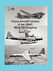 Flying Aircraft Carriers of the USAF: Wing Tip Coupling - Brian Lockett
