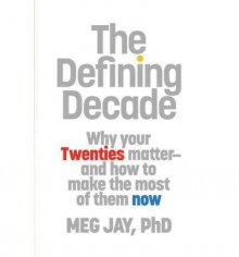 The Defining Decade: Why Your Twenties Matter ‒ And How to Make the Most of Them Now - Meg Jay
