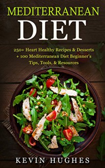 Mediterranean Diet: 250+ Heart Healthy Recipes & Desserts + 100 Mediterranean Diet Beginner's Tips, Tools, & Resources. (Mediterranean Diet Cookbook, Lose Weight, Slow Aging, Fight Disease & Burn Fat - Kevin Hughes