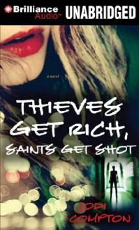 Thieves Get Rich, Saints Get Shot: A Novel (Hailey Cain Series) - Jodi Compton, Angela Dawe