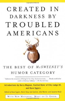 Created in Darkness by Troubled Americans: The Best of McSweeney's Humor Category - Dave Eggers, Kevin Shay, Lee Epstein, Suzanne Kleid, McSweeney's Publishing