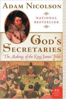 God's Secretaries: The Making of the King James Bible - Adam Nicolson