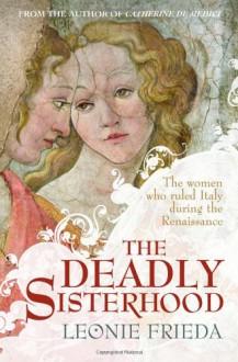 The Deadly Sisterhood: Eight Princesses of the Italian Renaissance - Leonie Frieda