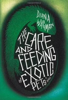 The Care and Feeding of Exotic Pets - Diana Wagman