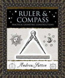 Ruler and Compass: Practical Geometric Constructions - Andrew Sutton