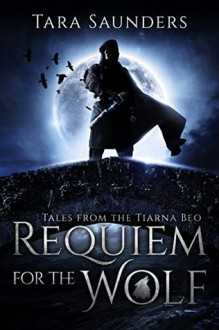 Requiem for the Wolf (Tales from the Tiarna Beo Book 1) - Tara Saunders