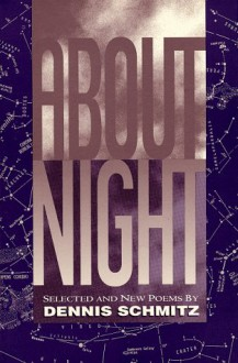 About Night: Selected and New Poems - Dennis Schmitz