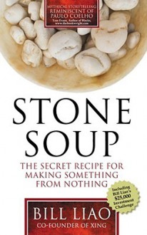 Stone Soup: The Secret Recipe For Making Something From Nothing - Bill Liao