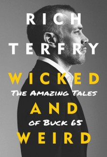 Wicked and Weird: The Amazing Tales of Buck 65 - Rich Terfry