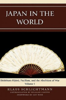 Japan in the World, Volume 1: Shidehara Kijuro, Pacifism, and the Abolition of War - Klaus Schlichtmann