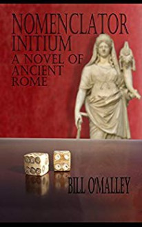 Nomenclator Initium: A Novel Of Ancient Rome - Bill O'Malley