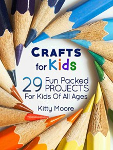 Crafts For Kids: 29 Fun Packed Projects For Kids Of All Ages - Kitty Moore