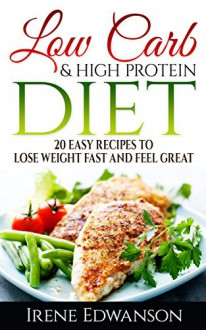 20 Easy Low Carb High Protein Recipes to Lose Weight Fast and Feel Great.: Low Carb High Protein Diet (low carb cookbook, low carb recipes, low carb high ... protein cookbook,high protein recipes - Irene Edwanson