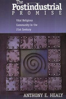 The Postindustrial Promise: Vital Religious Community in the 21st Century - Anthony E. Healy