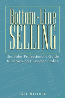 Bottom-Line Selling: The Sales Professional's Guide to Improving Customer Profits - Jack Malcolm
