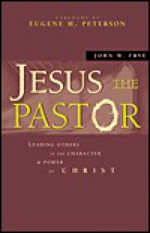 Jesus the Pastor: Leading Others in the Character and Power of Christ - John W. Frye
