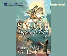 Six-Gun Snow White - Catherynne M. Valente, Julia Whelan