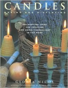 Candles: Making and Displaying: Enchanting Ideas for Creating and Using Candlelight in the Home - Gloria Nicol