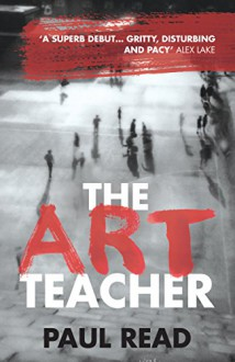 The Art Teacher: Shocking. Page-Turning. Crime Thriller - Paul Read