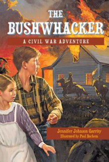 The Bushwhacker: A Civil War Adventure - Jennifer Johnson Garrity