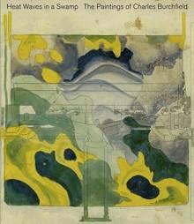 Heat Waves in a Swamp: The Paintings of Charles Burchfield - Cynthia Burlingham