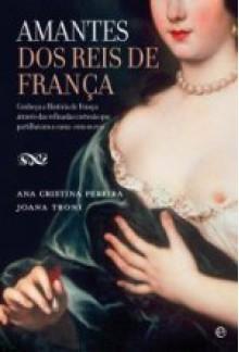 Amantes dos Reis de França - Joana Almeida Troni, Ana Cristina Pereira