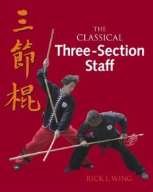 The Classical Three-Section Staff - Wing Rick, Paul Eng, Rick L. Wing