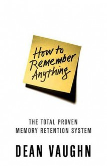 How to Remember Anything: The Proven Total Memory Retention System - Dean Vaughn