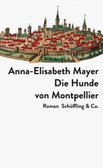 Die Hunde von Montpellier - Anna-Elisabeth Mayer