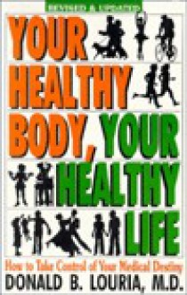 Your Healthy Body, Your Healthy Life: How to Take Control of Your Medical Destiny - Donald B. Louria