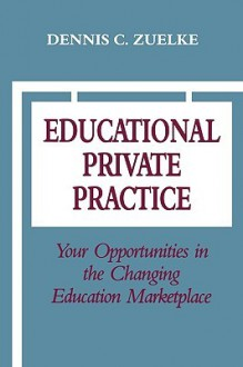 Educational Private Practice: Your Opportunities in the Changing Education Marketplace - Dennis C. Zuelke